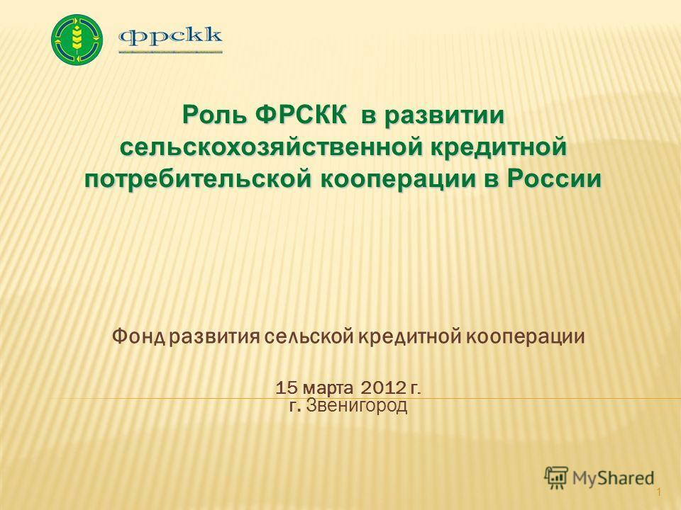 Фонд развития сельской кредитной кооперации 15 марта 2012 г. г. Звенигород 1 Роль ФРСКК в развитии сельскохозяйственной кредитной потребительской кооперации в России