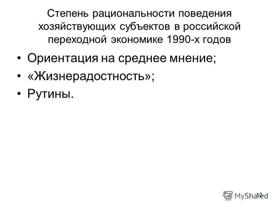 12 Степень рациональности поведения хозяйствующих субъектов в российской переходной экономике 1990-х годов Ориентация на среднее мнение; «Жизнерадостность»; Рутины.