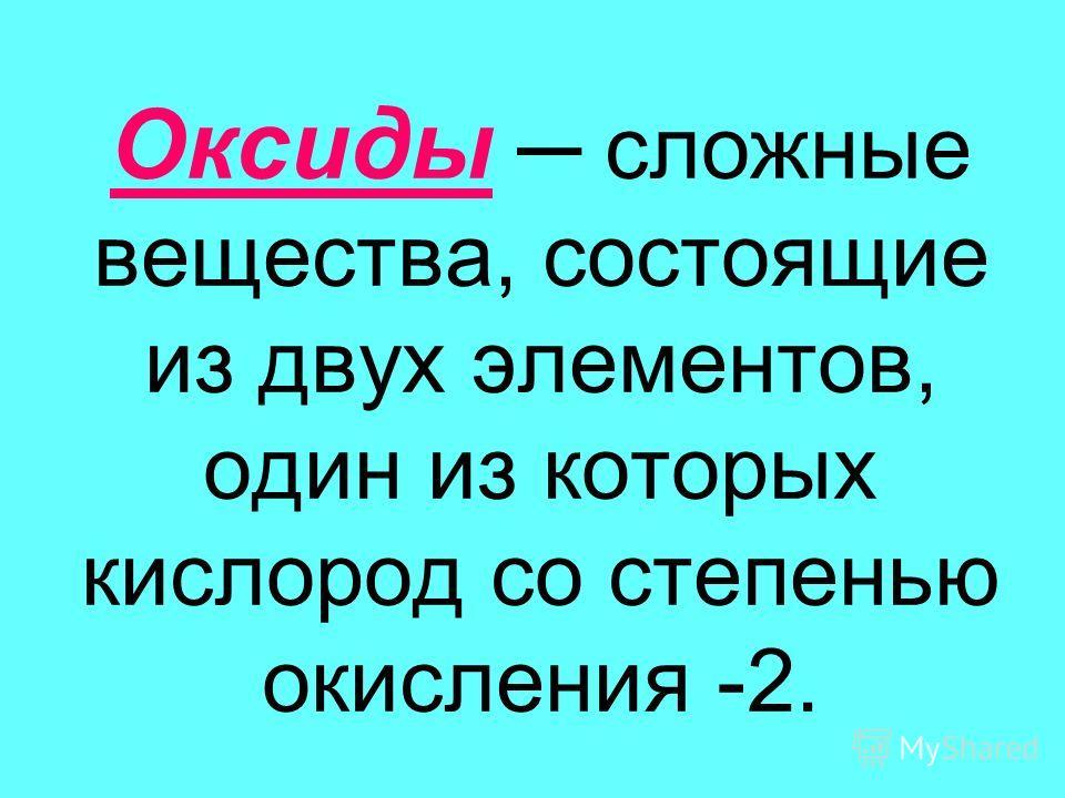Оксиды сложные вещества, состоящие из двух элементов, один из которых кислород со степенью окисления -2.