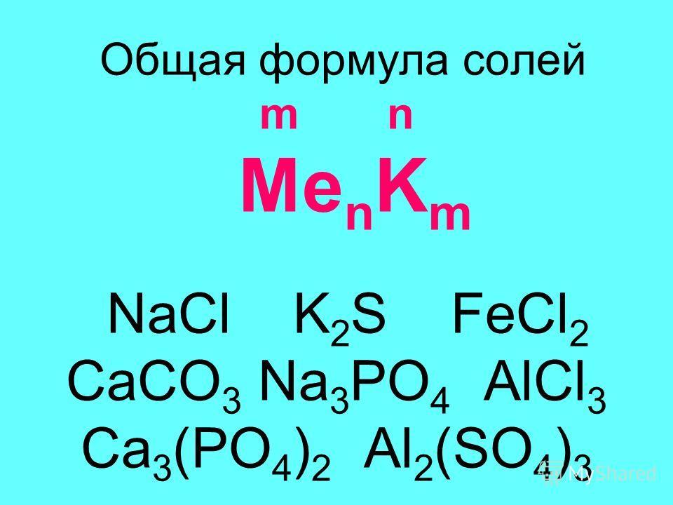 Общая формула солей m n Me n K m NaCl K 2 S FeCl 2 CaCO 3 Na 3 PO 4 AlCl 3 Ca 3 (PO 4 ) 2 Al 2 (SO 4 ) 3