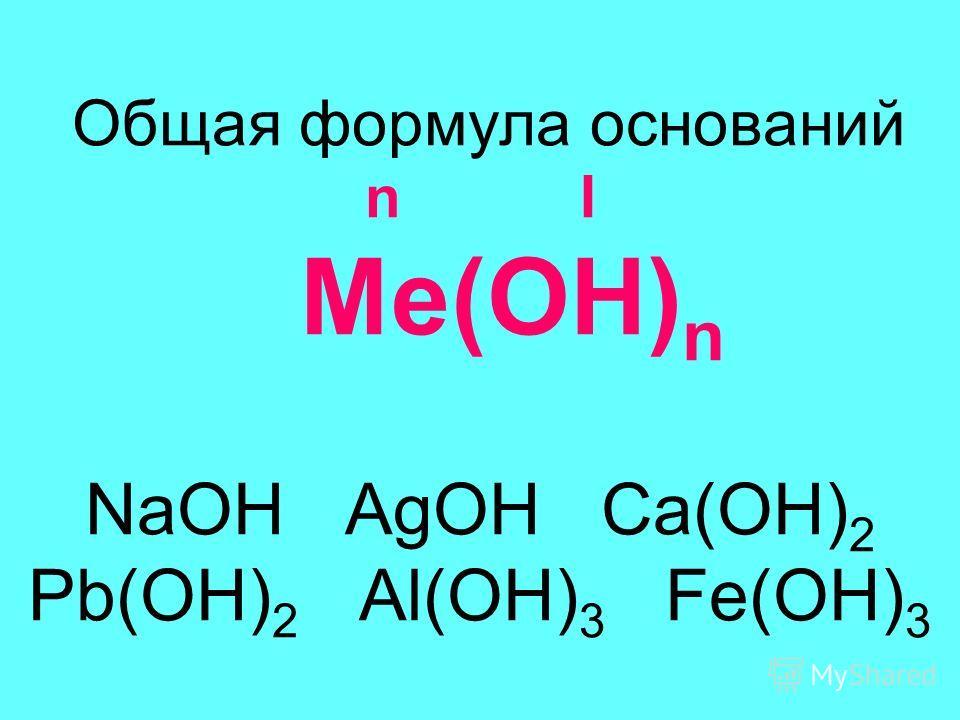 Общая формула оснований n I Ме(ОН) n NaOH AgOH Ca(OH) 2 Pb(OH) 2 Al(OH) 3 Fe(OH) 3