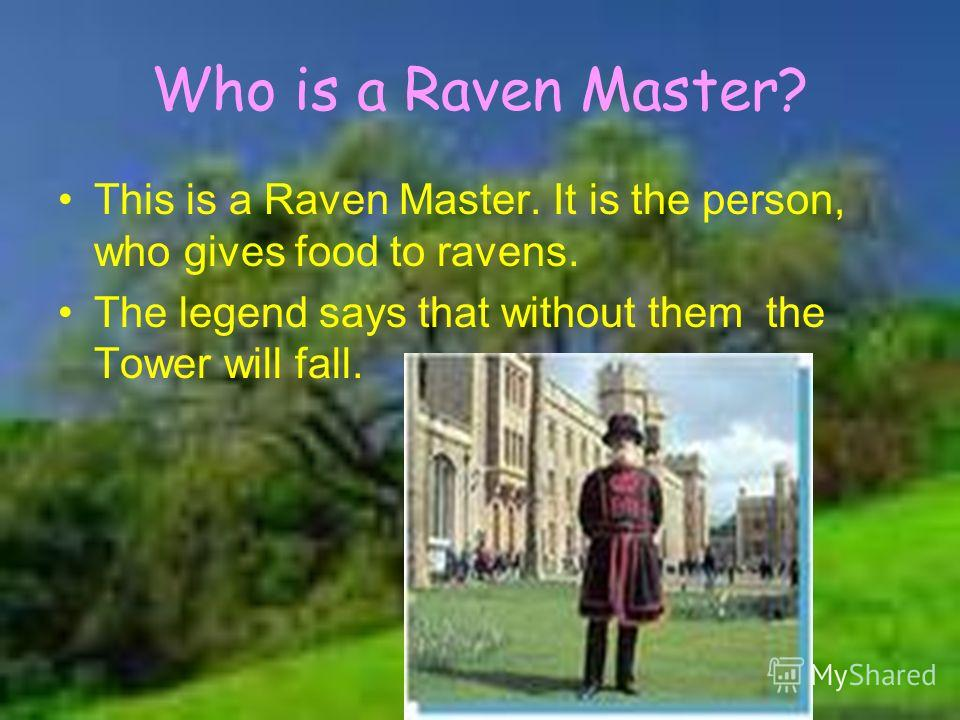 Who is a Raven Master? This is a Raven Master. It is the person, who gives food to ravens. The legend says that without them the Tower will fall.