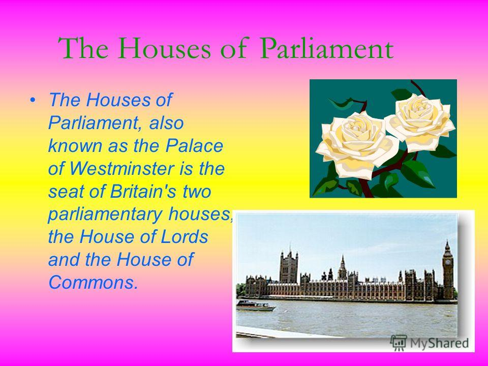 The Houses of Parliament, also known as the Palace of Westminster is the seat of Britain's two parliamentary houses, the House of Lords and the House of Commons.. The Houses of Parliament