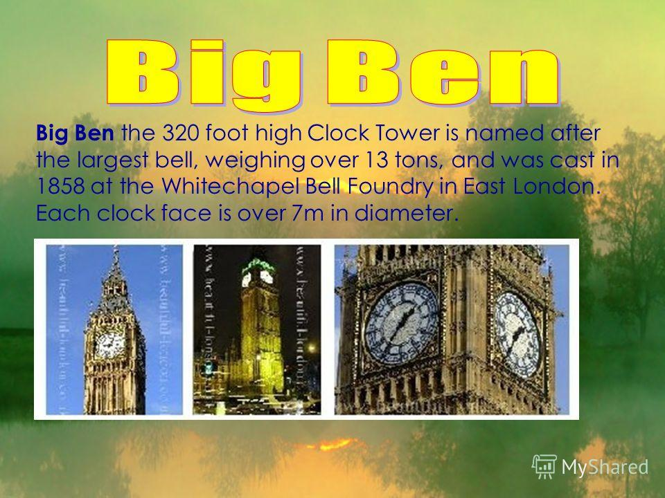 Big Ben the 320 foot high Clock Tower is named after the largest bell, weighing over 13 tons, and was cast in 1858 at the Whitechapel Bell Foundry in East London. Each clock face is over 7m in diameter.