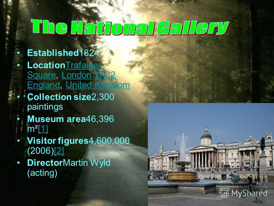 Established1824 LocationTrafalgar Square, London WC2, England, United KingdomTrafalgar SquareLondonWC2 EnglandUnited Kingdom Collection size2,300 paintings Museum area46,396 m²[1][1] Visitor figures4,600,000 (2006)[2][2] DirectorMartin Wyld (acting)