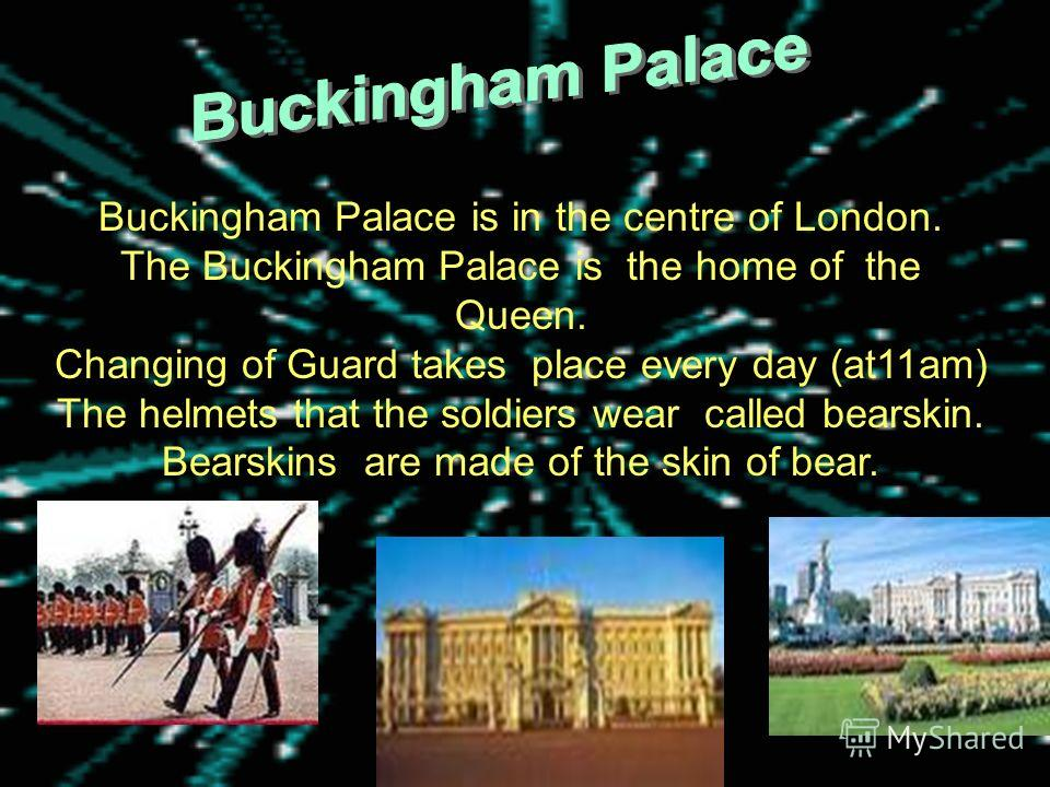 Buckingham Palace is in the centre of London. The Buckingham Palace is the home of the Queen. Changing of Guard takes place every day (at11am) The helmets that the soldiers wear called bearskin. Bearskins are made of the skin of bear.