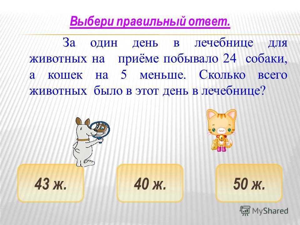 За один день в лечебнице для животных на приёме побывало 24 собаки, а кошек на 5 меньше. Сколько всего животных было в этот день в лечебнице ? 50 ж.43 ж.40 ж. Выбери правильный ответ.