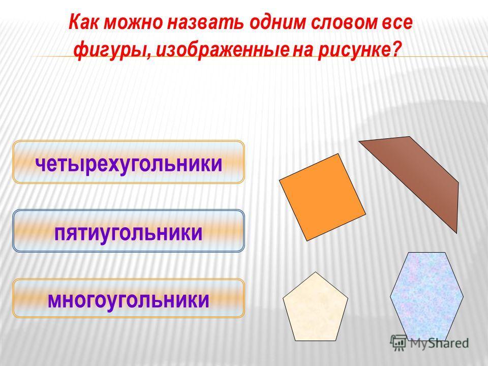 Как можно назвать одним словом все фигуры, изображенные на рисунке? многоугольники четырехугольники пятиугольники