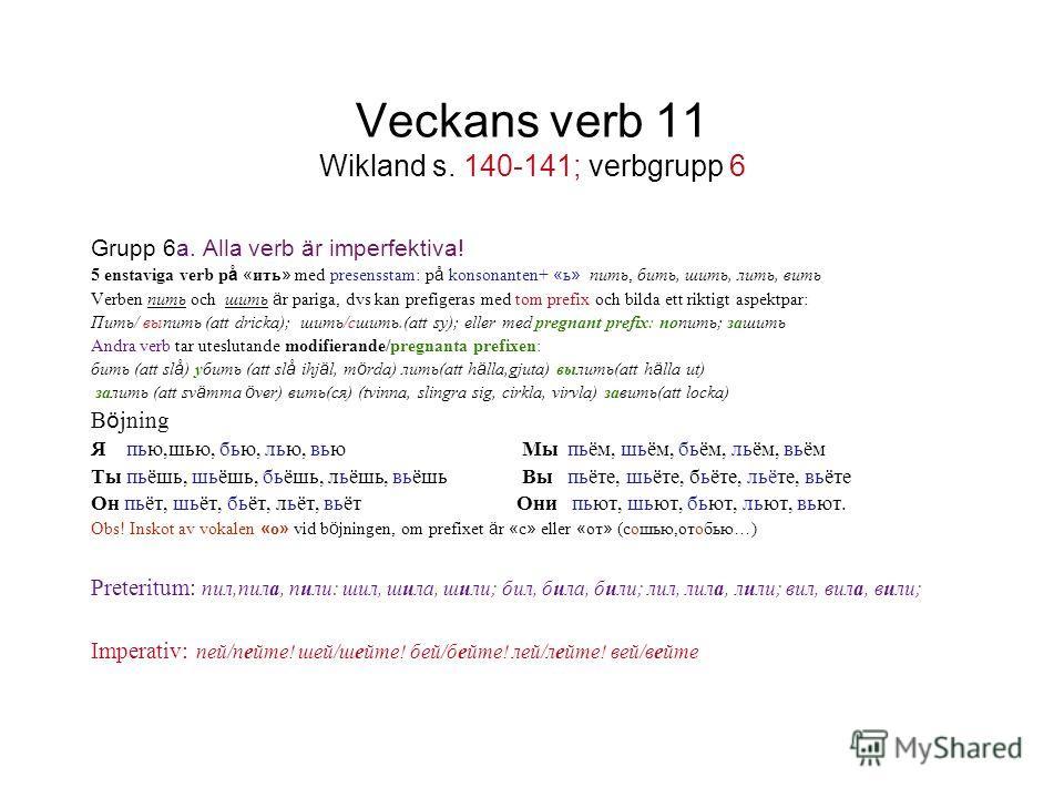 Veckans verb 11 Wikland s. 140-141; verbgrupp 6 Grupp 6a. Alla verb är imperfektiva! 5 enstaviga verb p å « ить » med presensstam: p å konsonanten+ « ь » пить, бить, шить, лить, вить Verben пить och шить ä r pariga, dvs kan prefigeras med tom prefix