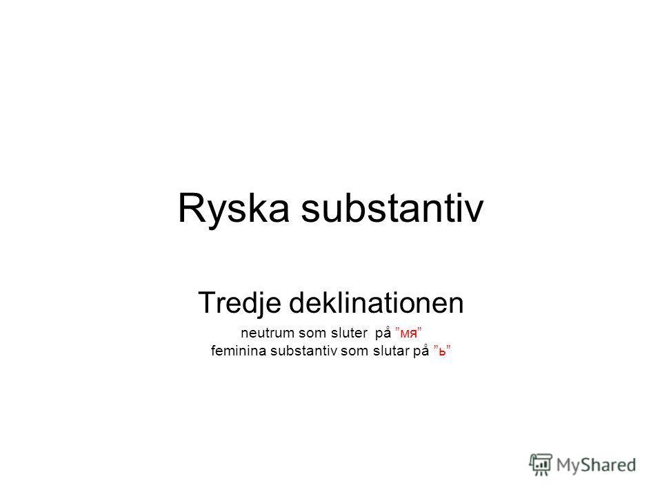 Ryska substantiv Tredje deklinationen neutrum som sluter på мя feminina substantiv som slutar på ь
