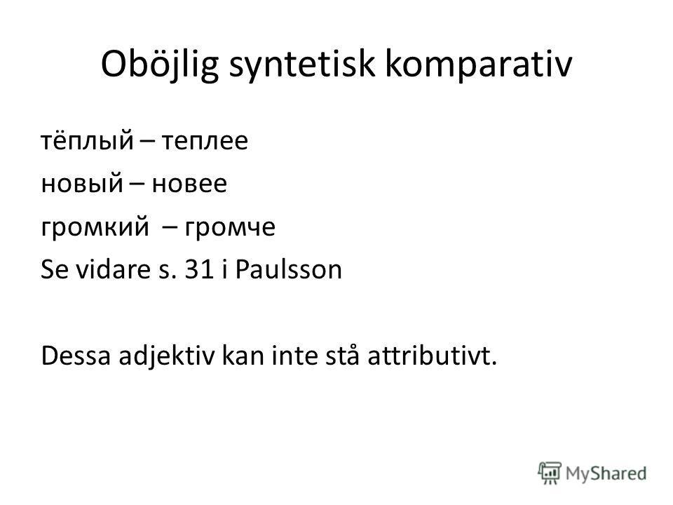 Oböjlig syntetisk komparativ тёплый – теплее новый – новее громкий – громче Se vidare s. 31 i Paulsson Dessa adjektiv kan inte stå attributivt.