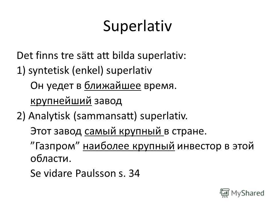 Superlativ Det finns tre sätt att bilda superlativ: 1) syntetisk (enkel) superlativ Он уедет в ближайшее время. крупнейший завод 2) Analytisk (sammansatt) superlativ. Этот завод самый крупный в стране. Газпром наиболее крупный инвестор в этой области