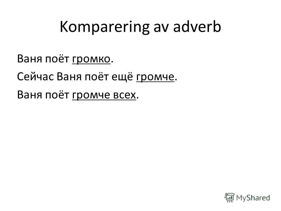Komparering av adverb Ваня поёт громко. Сейчас Ваня поёт ещё громче. Ваня поёт громче всех.