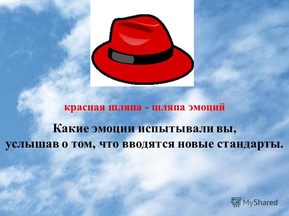 красная шляпа - шляпа эмоций Какие эмоции испытывали вы, услышав о том, что вводятся новые стандарты.