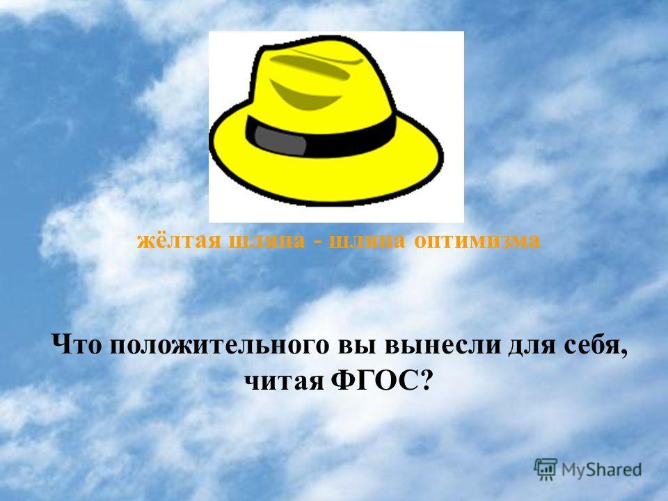 жёлтая шляпа - шляпа оптимизма Что положительного вы вынесли для себя, читая ФГОС?