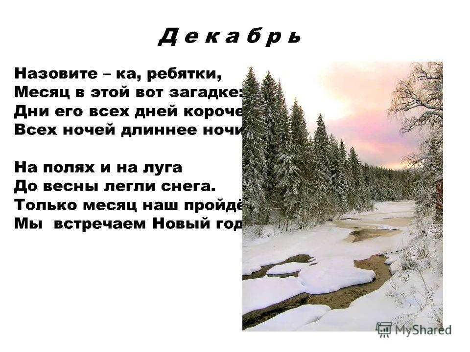 Д е к а б р ь Назовите – ка, ребятки, Месяц в этой вот загадке: Дни его всех дней короче, Всех ночей длиннее ночи. На полях и на луга До весны легли снега. Только месяц наш пройдёт, Мы встречаем Новый год.