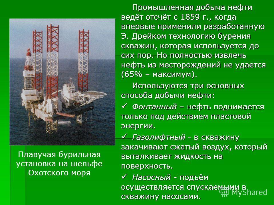 Промышленная добыча нефти ведёт отсчёт с 1859 г., когда впервые применили разработанную Э. Дрейком технологию бурения скважин, которая используется до сих пор. Но полностью извлечь нефть из месторождений не удается (65% – максимум). Используются три
