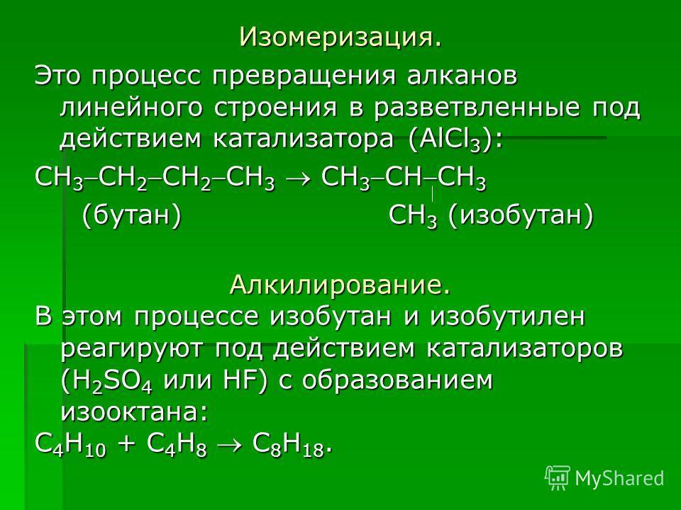 Изомеризация. Это процесс превращения алканов линейного строения в разветвленные под действием катализатора (AlCl 3 ): CH 3CH 2CH 2CH 3 CH 3CHCH 3 (бутан) CH 3 (изобутан) (бутан) CH 3 (изобутан)Алкилирование. В этом процессе изобутан и изобутилен реа