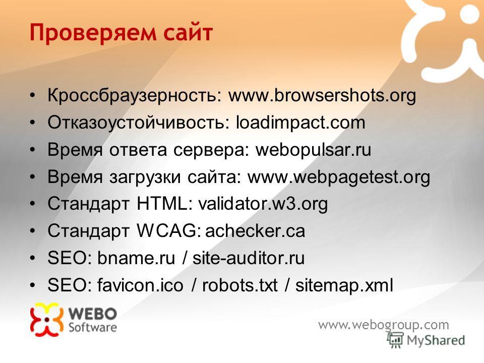 www.webogroup.com Проверяем сайт Кроссбраузерность: www.browsershots.org Отказоустойчивость: loadimpact.com Время ответа сервера: webopulsar.ru Время загрузки сайта: www.webpagetest.org Стандарт HTML: validator.w3.org Стандарт WCAG: achecker.ca SEO: