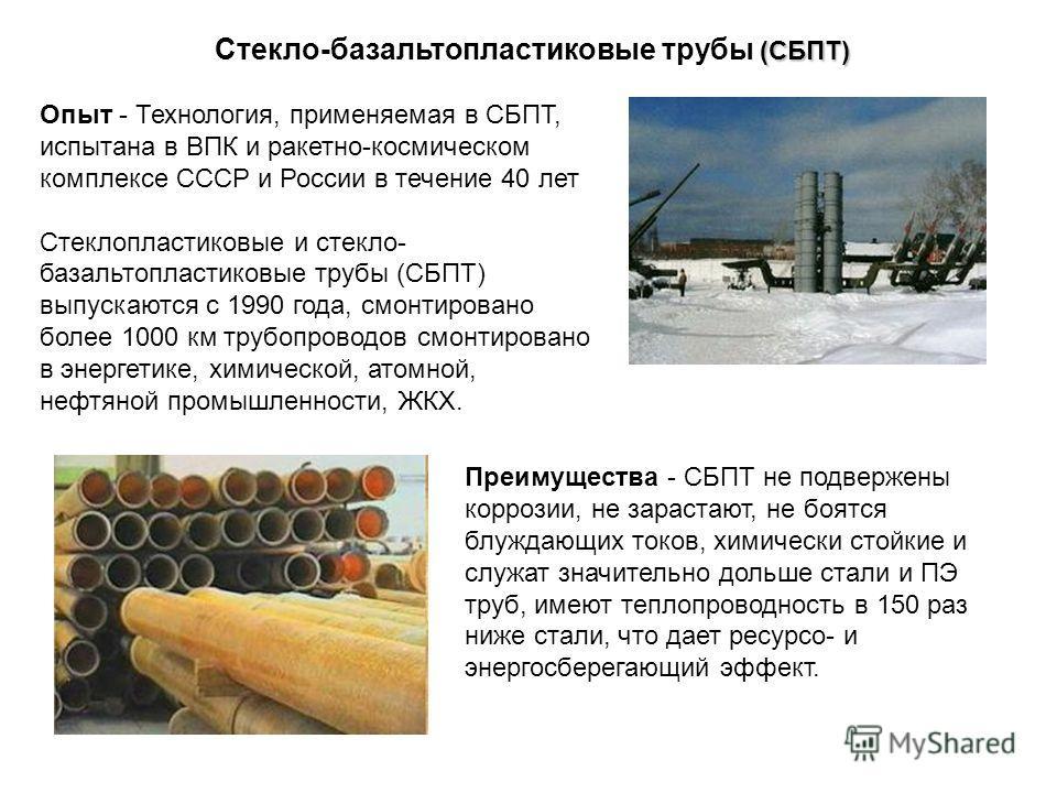 Опыт - Технология, применяемая в СБПТ, испытана в ВПК и ракетно-космическом комплексе СССР и России в течение 40 лет Стеклопластиковые и стекло- базальтопластиковые трубы (СБПТ) выпускаются с 1990 года, смонтировано более 1000 км трубопроводов смонти