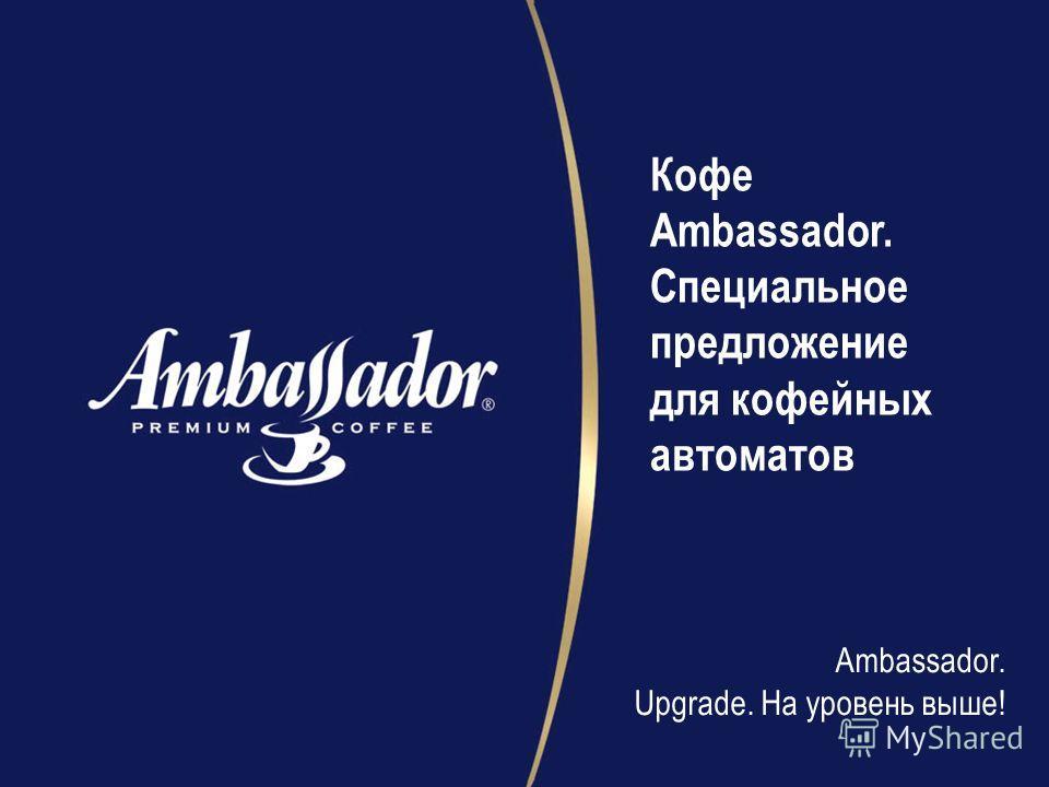 Кофе Ambassador. Специальное предложение для кофейных автоматов Ambassador. Upgrade. Hа уровень выше!