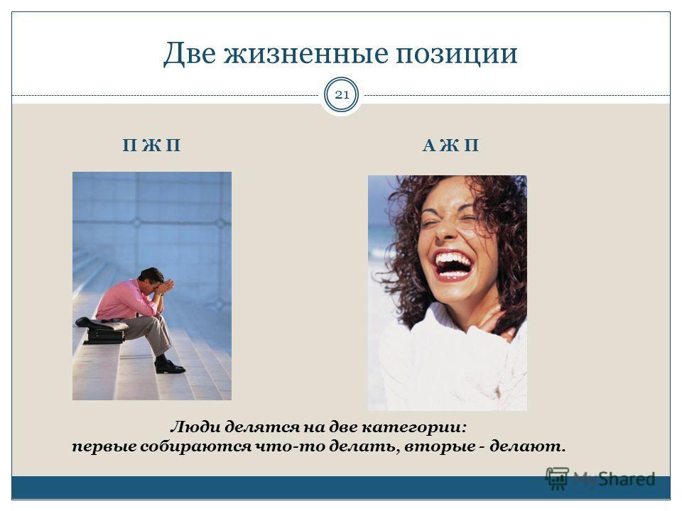Две жизненные позиции Люди делятся на две категории: первые собираются что-то делать, вторые - делают. П Ж ПА Ж П 21