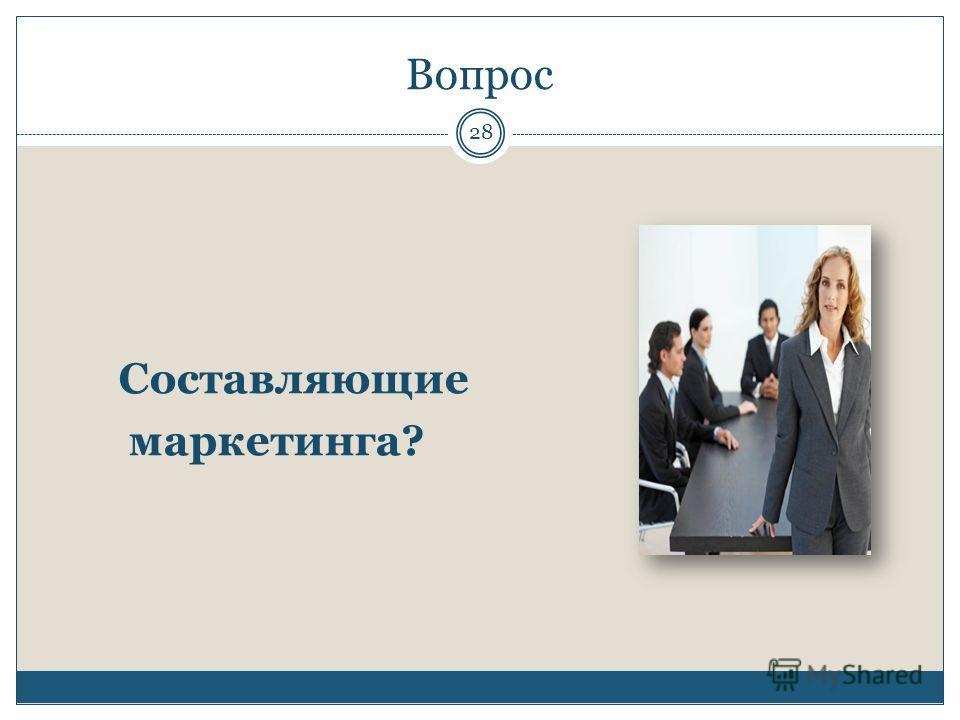 Вопрос Составляющие маркетинга? 28