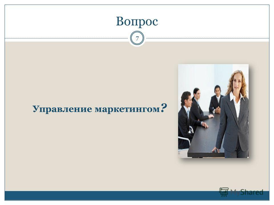 Вопрос Управление маркетингом ? 7