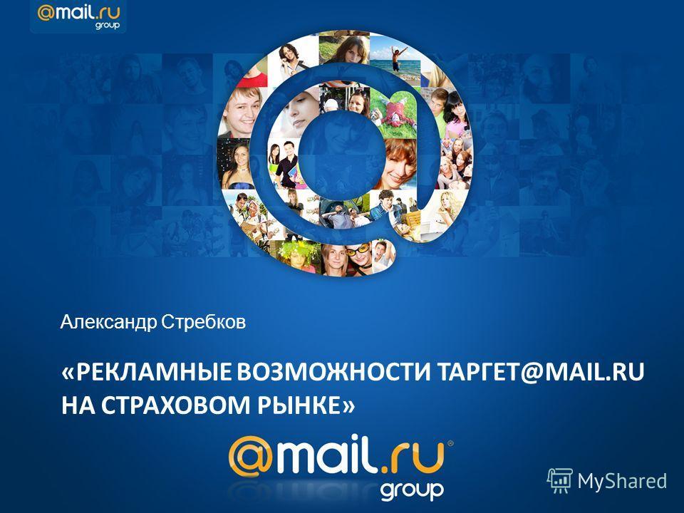 «РЕКЛАМНЫЕ ВОЗМОЖНОСТИ ТАРГЕТ@MAIL.RU НА СТРАХОВОМ РЫНКЕ» Александр Стребков
