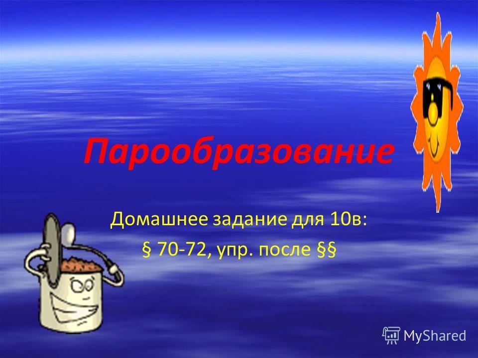 Парообразование Домашнее задание для 10в: § 70-72, упр. после §§