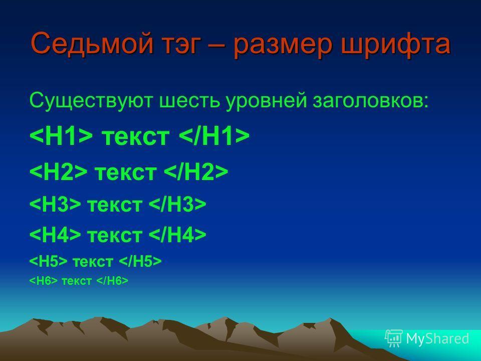 Седьмой тэг – размер шрифта Существуют шесть уровней заголовков: текст
