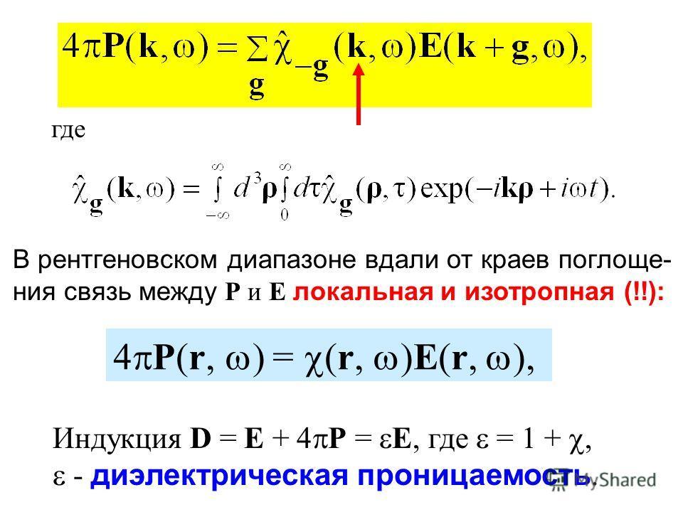где В рентгеновском диапазоне вдали от краев поглоще- ния связь между P и E локальная и изотропная (!!): 4 P(r, ) = (r, )E(r, ), Индукция D = E + 4 P = E, где = 1 +, - диэлектрическая проницаемость.