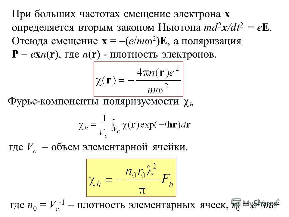 При больших частотах смещение электрона x определяется вторым законом Ньютона md 2 x/dt 2 = eE. Отсюда смещение x = (e/m 2 )E, а поляризация P = exn(r), где n(r) - плотность электронов. Фурье-компоненты поляризуемости h где V c объем элементарной яче