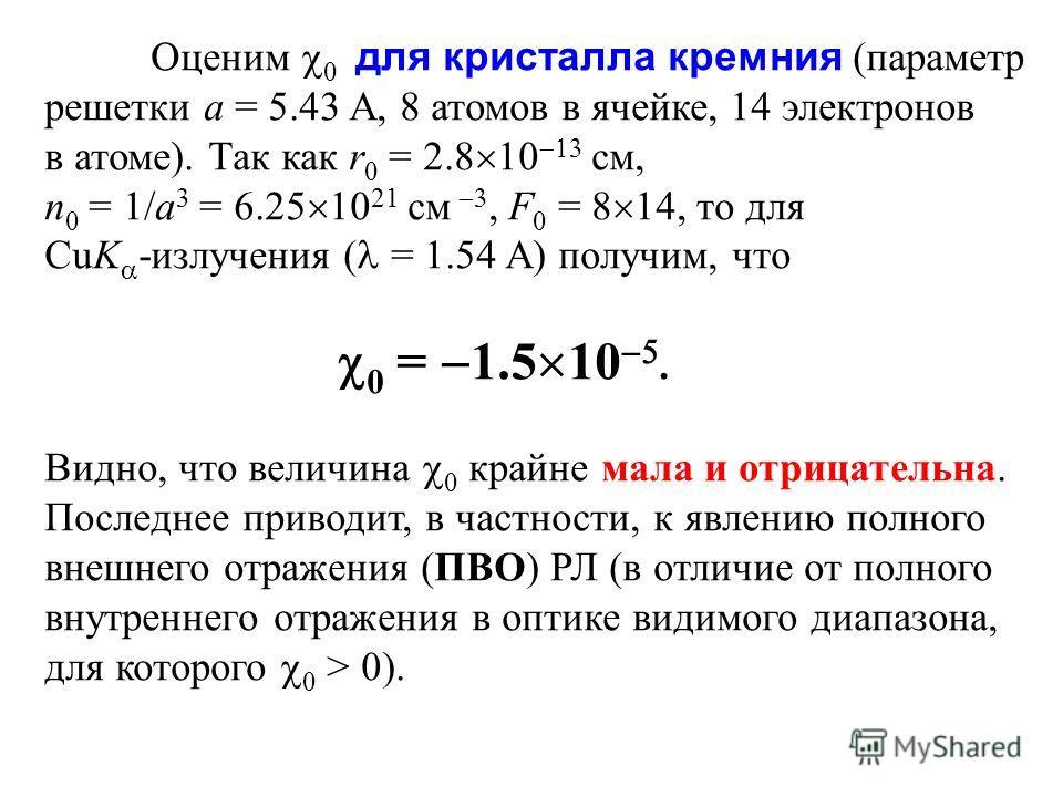 Оценим 0 для кристалла кремния (параметр решетки a = 5.43 A, 8 атомов в ячейке, 14 электронов в атоме). Так как r 0 = 2.8 10 см, n 0 = 1/a 3 = 6.25 10 21 см, F 0 = 8 14, то для CuK -излучения ( = 1.54 A) получим, что 0 = 1.5 10. Видно, что величина 0