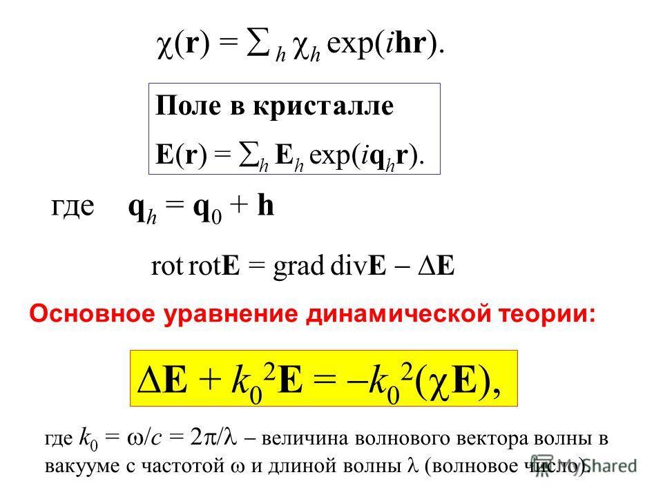 (r) = h h exp(ihr). Поле в кристалле E(r) = h E h exp(iq h r). где q h = q 0 + h rot rotE = grad divE E E + k 0 2 E = k 0 2 ( E), где k 0 = /c = 2 / величина волнового вектора волны в вакууме с частотой и длиной волны (волновое число). Основное уравн
