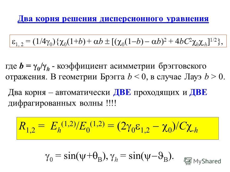 1, 2 = (1/4 0 ){ 0 (1+b) + b [( 0 (1 b) b) 2 + 4bC 2 χ h χ -h ] 1/2 }, Два корня решения дисперсионного уравнения где b = 0 / h - коэффициент асимметрии брэгговского отражения. В геометрии Брэгга b 0. Два корня – автоматически ДВЕ проходящих и ДВЕ ди