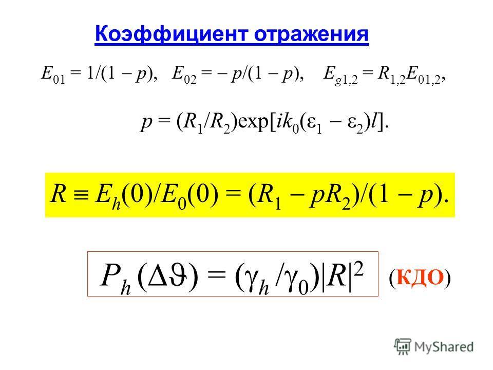 Коэффициент отражения E 01 = 1/(1 p), E 02 = p/(1 p), E g1,2 = R 1,2 E 01,2, p = (R 1 /R 2 )exp[ik 0 ( 1 2 )l]. R E h (0)/E 0 (0) = (R 1 pR 2 )/(1 p). P h ( ) = ( h / 0 ) R 2 (КДО)