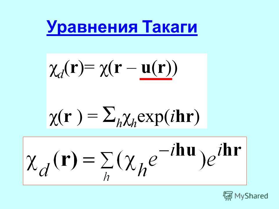 Уравнения Такаги χ d (r)= χ(r – u(r)) χ(r ) = Σ h χ h exp(ihr)