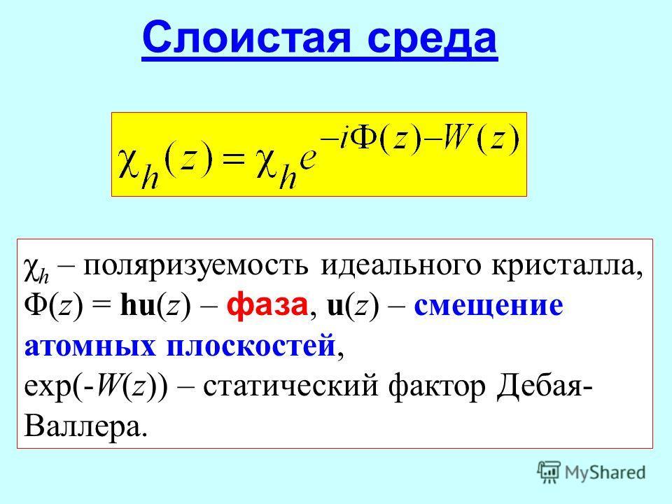 Слоистая среда χ h – поляризуемость идеального кристалла, Φ(z) = hu(z) – фаза, u(z) – смещение атомных плоскостей, exp(-W(z)) – статический фактор Дебая- Валлера.