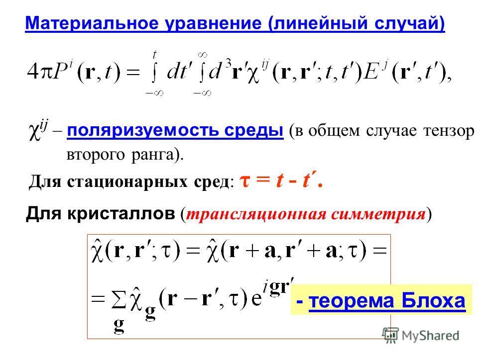 Материальное уравнение (линейный случай) χ ij – поляризуемость среды (в общем случае тензор второго ранга). Для стационарных сред: τ = t - t΄. Для кристаллов (трансляционная симметрия) - теорема Блоха