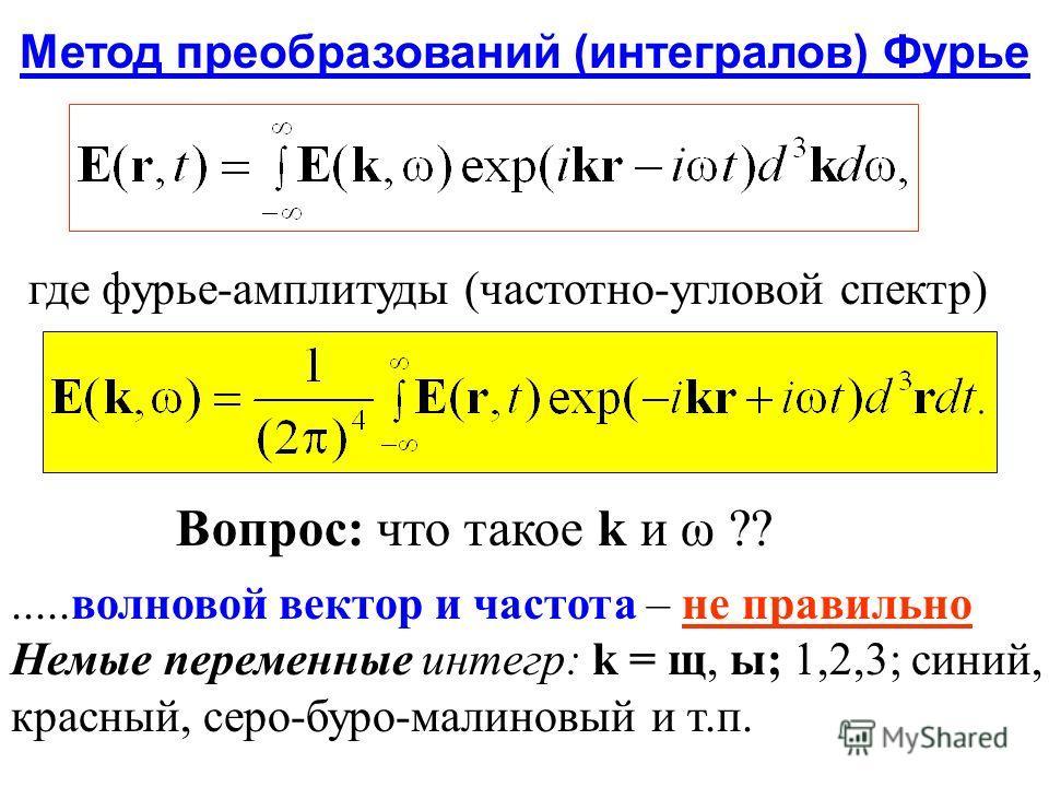 Метод преобразований (интегралов) Фурье где фурье-амплитуды (частотно-угловой спектр) Вопрос: что такое k и ω ??.....волновой вектор и частота – не правильно Немые переменные интегр: k = щ, ы; 1,2,3; синий, красный, серо-буро-малиновый и т.п.