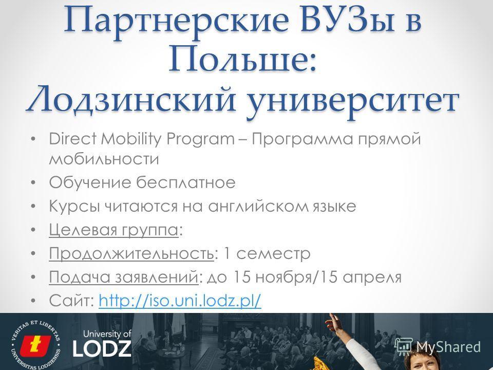 Партнерские ВУЗы в Польше: Лодзинский университет Direct Mobility Program – Программа прямой мобильности Обучение бесплатное Курсы читаются на английском языке Целевая группа: Продолжительность: 1 семестр Подача заявлений: до 15 ноября/15 апреля Сайт