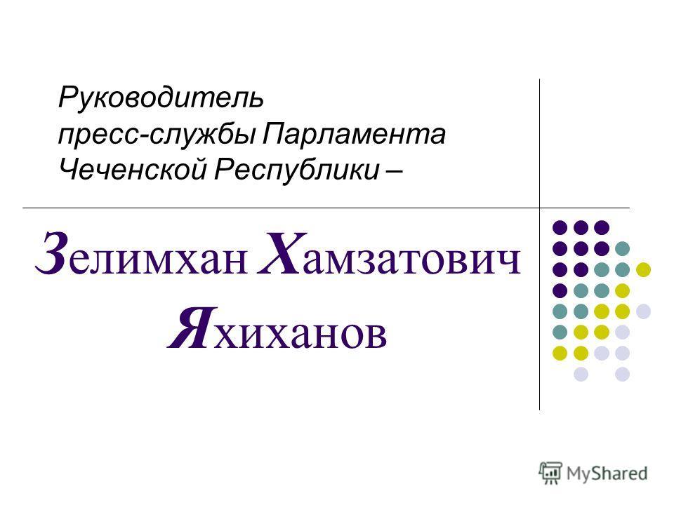 Руководитель пресс-службы Парламента Чеченской Республики – З елимхан Х амзатович Я хиханов