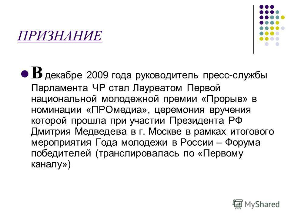 ПРИЗНАНИЕ В декабре 2009 года руководитель пресс-службы Парламента ЧР стал Лауреатом Первой национальной молодежной премии «Прорыв» в номинации «ПРОмедиа», церемония вручения которой прошла при участии Президента РФ Дмитрия Медведева в г. Москве в ра