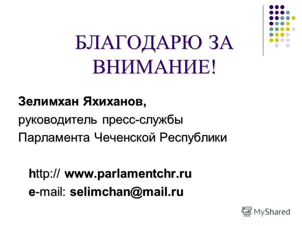 БЛАГОДАРЮ ЗА ВНИМАНИЕ! Зелимхан Яхиханов, руководитель пресс-службы Парламента Чеченской Республики http:// www.parlamentchr.ru http:// www.parlamentchr.ru e-mail: selimchan@mail.ru e-mail: selimchan@mail.ru
