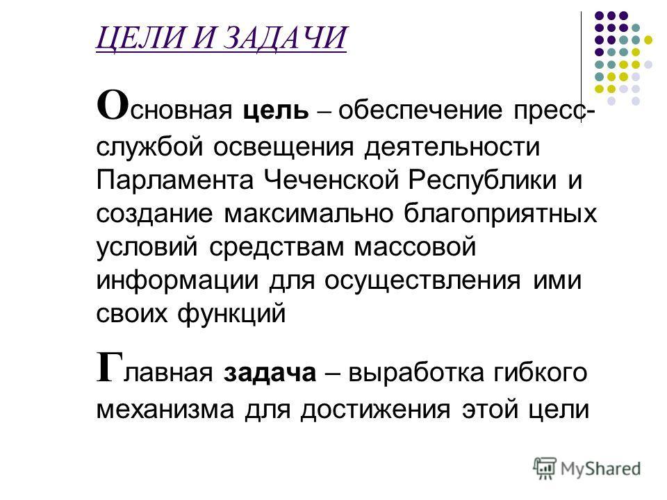 ЦЕЛИ И ЗАДАЧИ О сновная цель – обеспечение пресс- службой освещения деятельности Парламента Чеченской Республики и создание максимально благоприятных условий средствам массовой информации для осуществления ими своих функций Г лавная задача – выработк