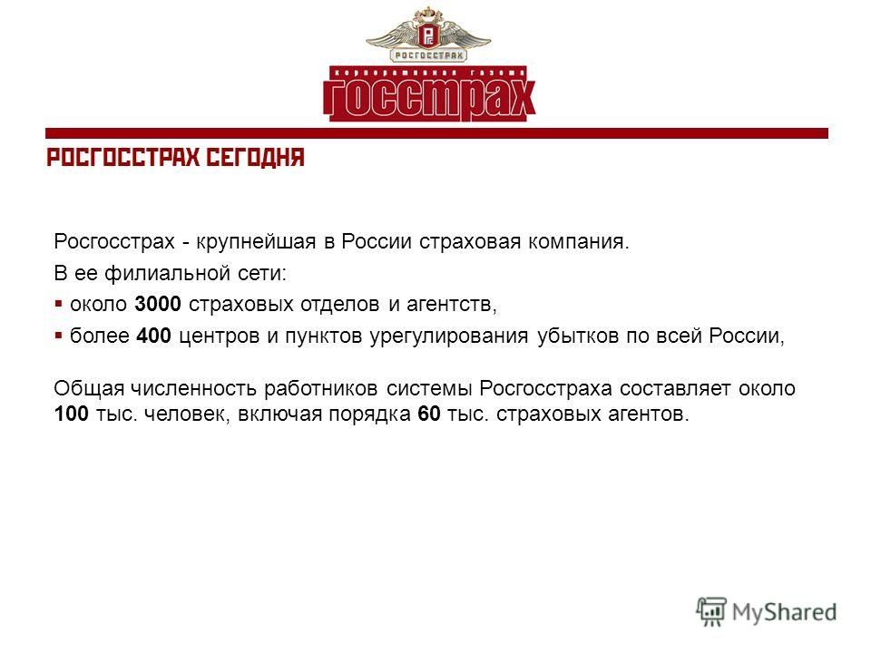 РОСГОССТРАХ СЕГОДНЯ Росгосстрах - крупнейшая в России страховая компания. В ее филиальной сети: около 3000 страховых отделов и агентств, более 400 центров и пунктов урегулирования убытков по всей России, Общая численность работников системы Росгосстр