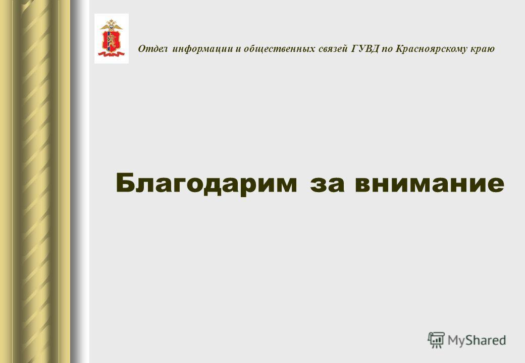 Благодарим за внимание Отдел информации и общественных связей ГУВД по Красноярскому краю