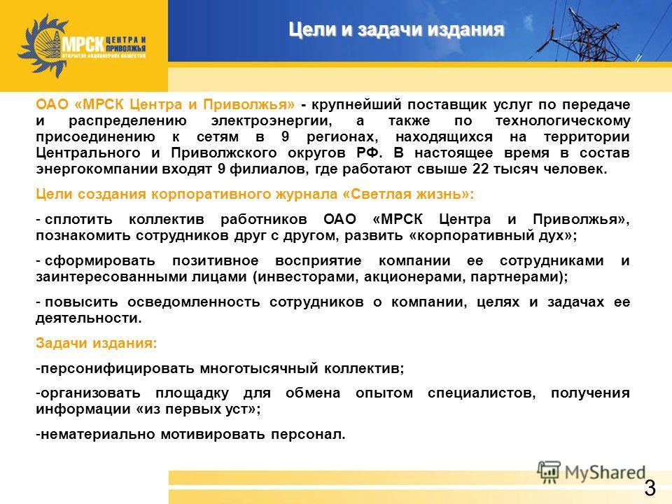 Цели и задачи издания 3 ОАО «МРСК Центра и Приволжья» - крупнейший поставщик услуг по передаче и распределению электроэнергии, а также по технологическому присоединению к сетям в 9 регионах, находящихся на территории Центрального и Приволжского округ