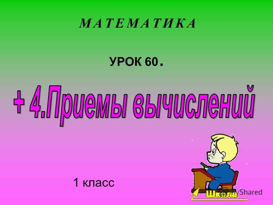 1 класс М А Т Е М А Т И К АМ А Т Е М А Т И К А УРОК 60.